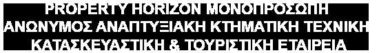 PROPERTY HORIZON ΜΟΝΟΠΡΟΣΩΠΗ ΑΝΩΝΥΜΟΣ ΑΝΑΠΤΥΞΙΑΚΗ ΚΤΗΜΑΤΙΚΗ ΤΕΧΝΙΚΗ ΚΑΤΑΣΚΕΥΑΣΤΙΚΗ & ΤΟΥΡΙΣΤΙΚΗ ΕΤΑΙΡΕΙΑ